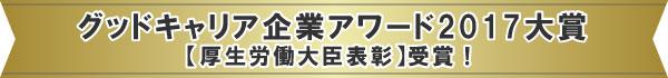 グッドキャリア企業アワード2017大賞【厚生労働大臣表彰】を受賞!